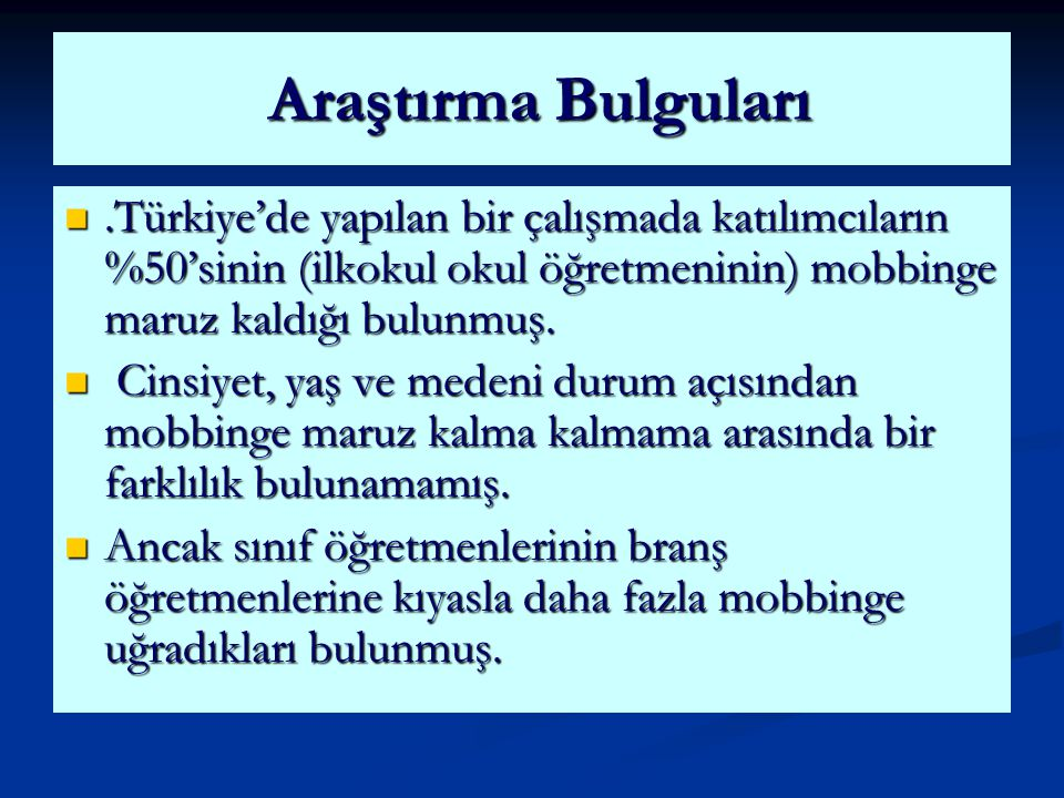 Araştırma Bulguları .Türkiye'de yapılan bir çalışmada katılımcıların %50'sinin (ilkokul okul öğretmeninin) mobbinge maruz kaldığı bulunmuş.