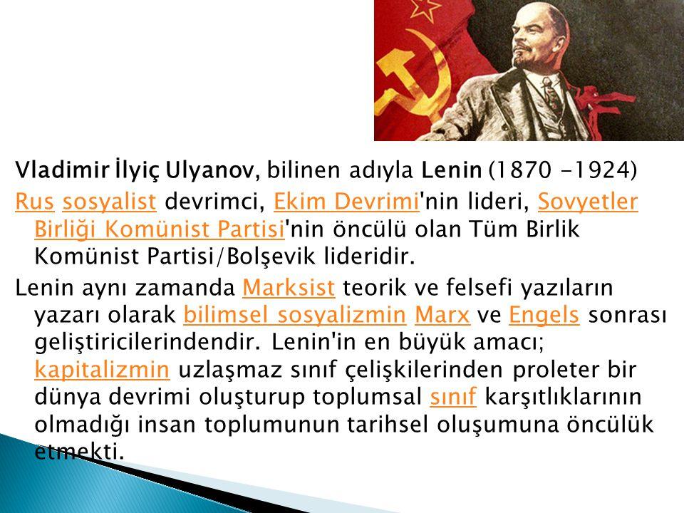 Vladimir İlyiç Ulyanov, bilinen adıyla Lenin (1870 -1924) Rus sosyalist devrimci, Ekim Devrimi nin lideri, Sovyetler Birliği Komünist Partisi nin öncülü olan Tüm Birlik Komünist Partisi/Bolşevik lideridir.
