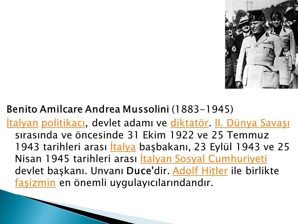 Benito Amilcare Andrea Mussolini (1883-1945) İtalyan politikacı, devlet adamı ve diktatör.