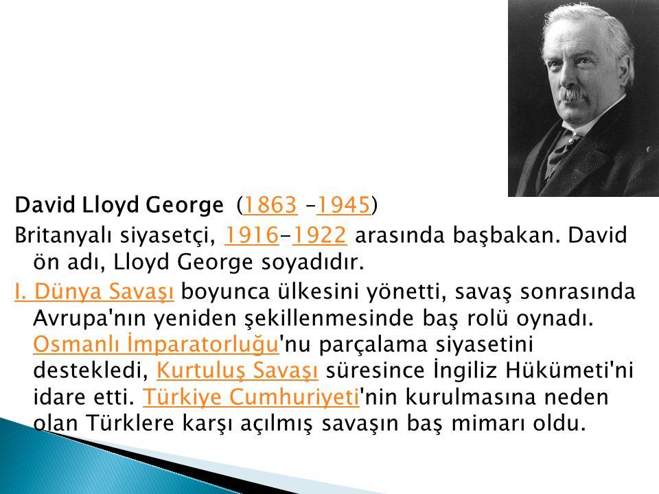 David Lloyd George (1863 –1945) Britanyalı siyasetçi, 1916-1922 arasında başbakan.