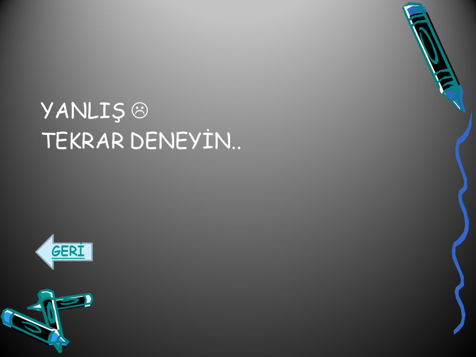YANLIŞ  TEKRAR DENEYİN..