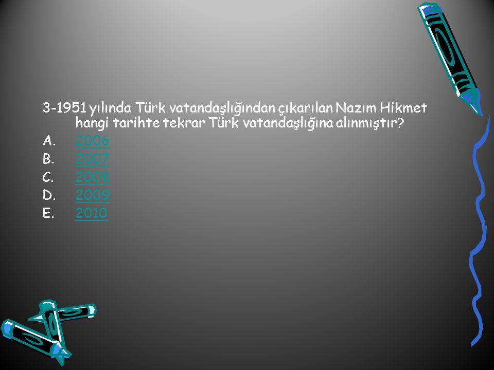3-1951 yılında Türk vatandaşlığından çıkarılan Nazım Hikmet hangi tarihte tekrar Türk vatandaşlığına alınmıştır