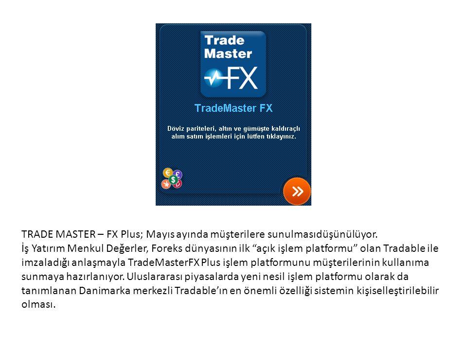 TRADE MASTER – FX Plus; Mayıs ayında müşterilere sunulmasıdüşünülüyor.