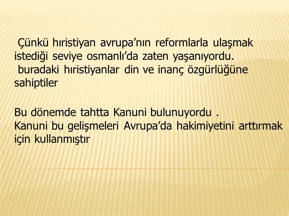 Çünkü hıristiyan avrupa'nın reformlarla ulaşmak istediği seviye osmanlı'da zaten yaşanıyordu. buradaki hıristiyanlar din ve inanç özgürlüğüne sahiptiler
