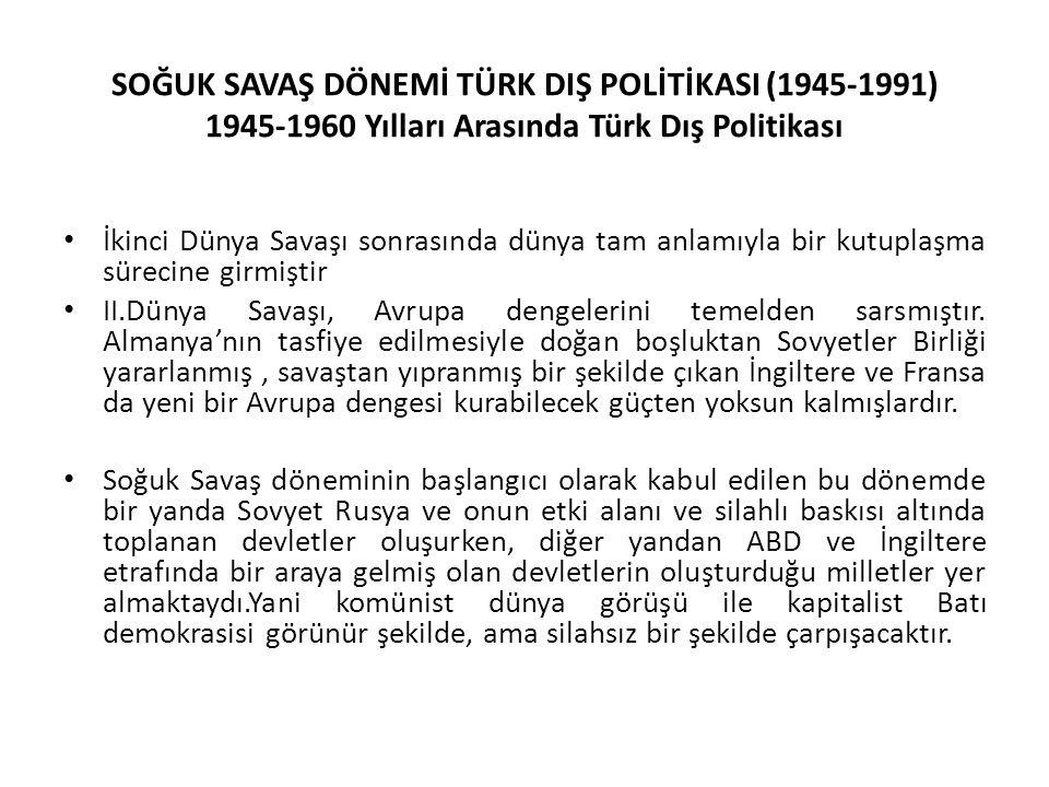 SOĞUK SAVAŞ DÖNEMİ TÜRK DIŞ POLİTİKASI (1945-1991) 1945-1960 Yılları Arasında Türk Dış Politikası