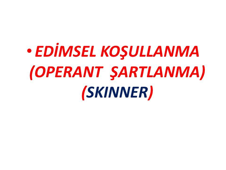 EDİMSEL KOŞULLANMA (OPERANT ŞARTLANMA) (SKINNER)