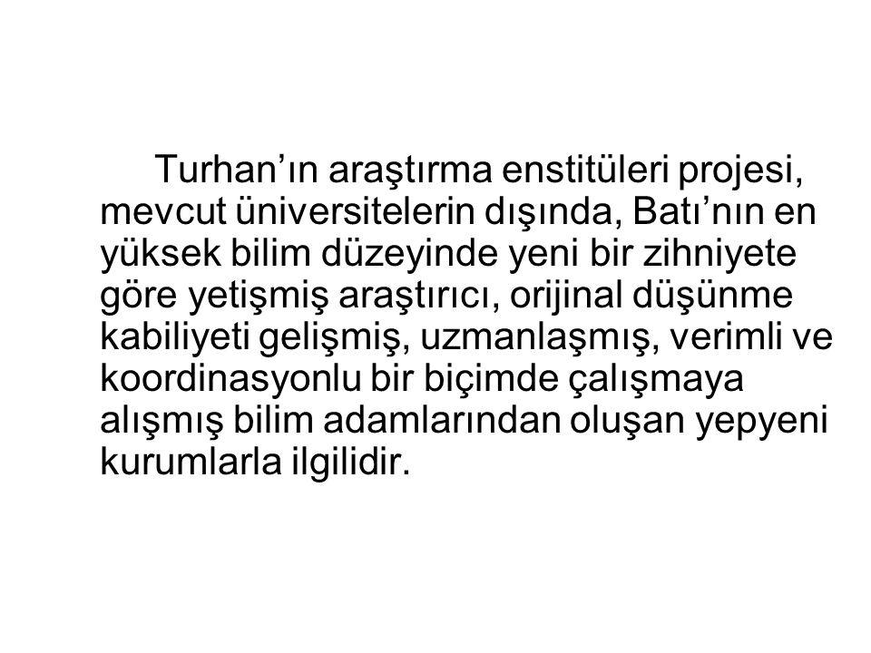 Turhan'ın araştırma enstitüleri projesi, mevcut üniversitelerin dışında, Batı'nın en yüksek bilim düzeyinde yeni bir zihniyete göre yetişmiş araştırıcı, orijinal düşünme kabiliyeti gelişmiş, uzmanlaşmış, verimli ve koordinasyonlu bir biçimde çalışmaya alışmış bilim adamlarından oluşan yepyeni kurumlarla ilgilidir.