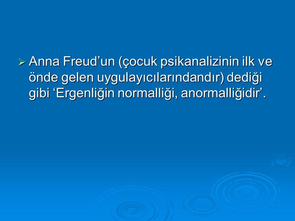 Anna Freud'un (çocuk psikanalizinin ilk ve önde gelen uygulayıcılarındandır) dediği gibi 'Ergenliğin normalliği, anormalliğidir'.