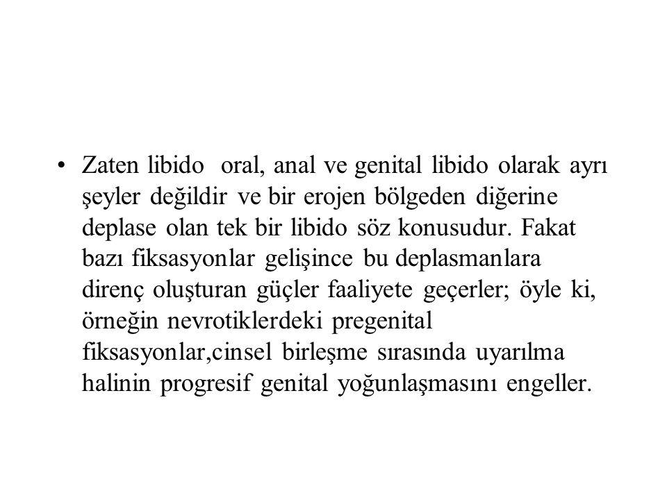 Zaten libido oral, anal ve genital libido olarak ayrı şeyler değildir ve bir erojen bölgeden diğerine deplase olan tek bir libido söz konusudur.