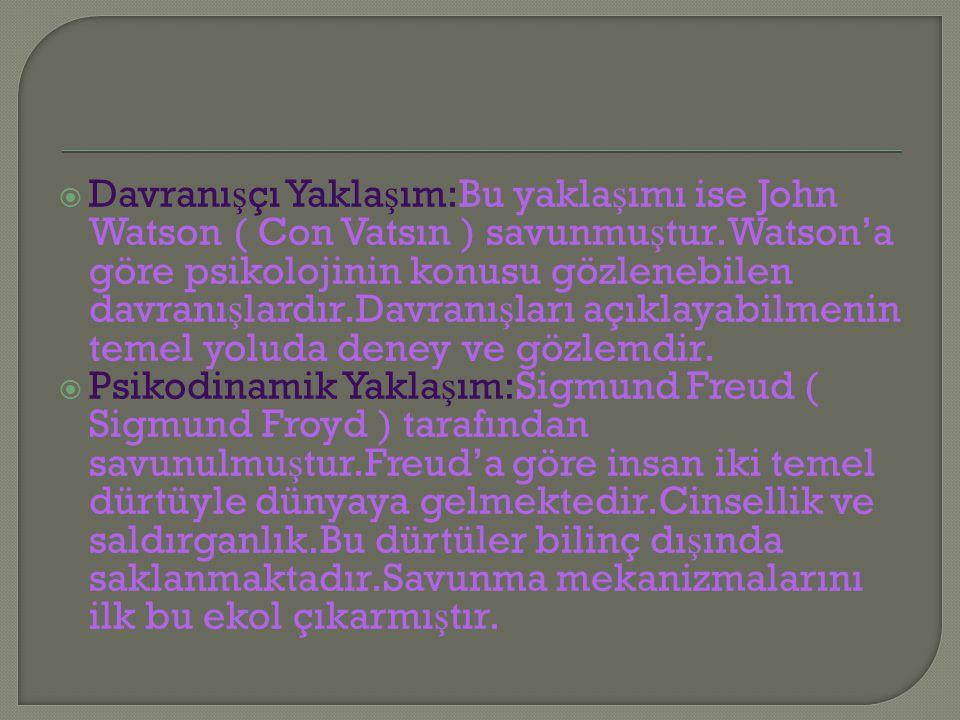 Davranışçı Yaklaşım:Bu yaklaşımı ise John Watson ( Con Vatsın ) savunmuştur.Watson'a göre psikolojinin konusu gözlenebilen davranışlardır.Davranışları açıklayabilmenin temel yoluda deney ve gözlemdir.