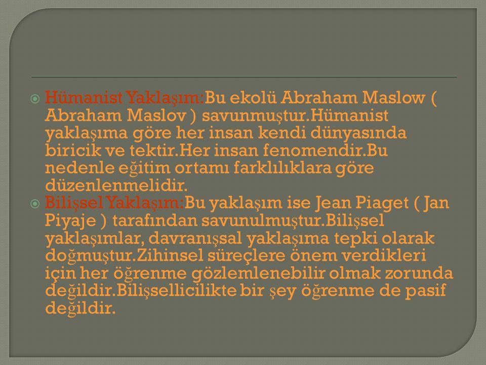Hümanist Yaklaşım:Bu ekolü Abraham Maslow ( Abraham Maslov ) savunmuştur.Hümanist yaklaşıma göre her insan kendi dünyasında biricik ve tektir.Her insan fenomendir.Bu nedenle eğitim ortamı farklılıklara göre düzenlenmelidir.