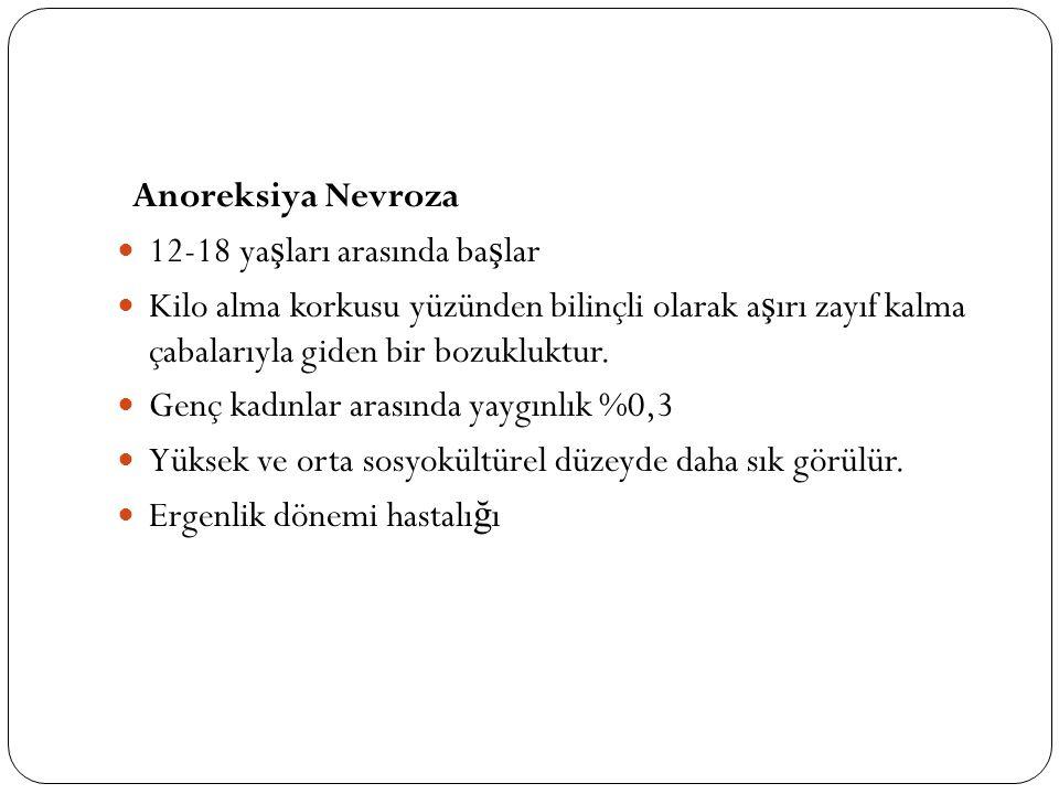 Anoreksiya Nevroza 12-18 yaşları arasında başlar. Kilo alma korkusu yüzünden bilinçli olarak aşırı zayıf kalma çabalarıyla giden bir bozukluktur.