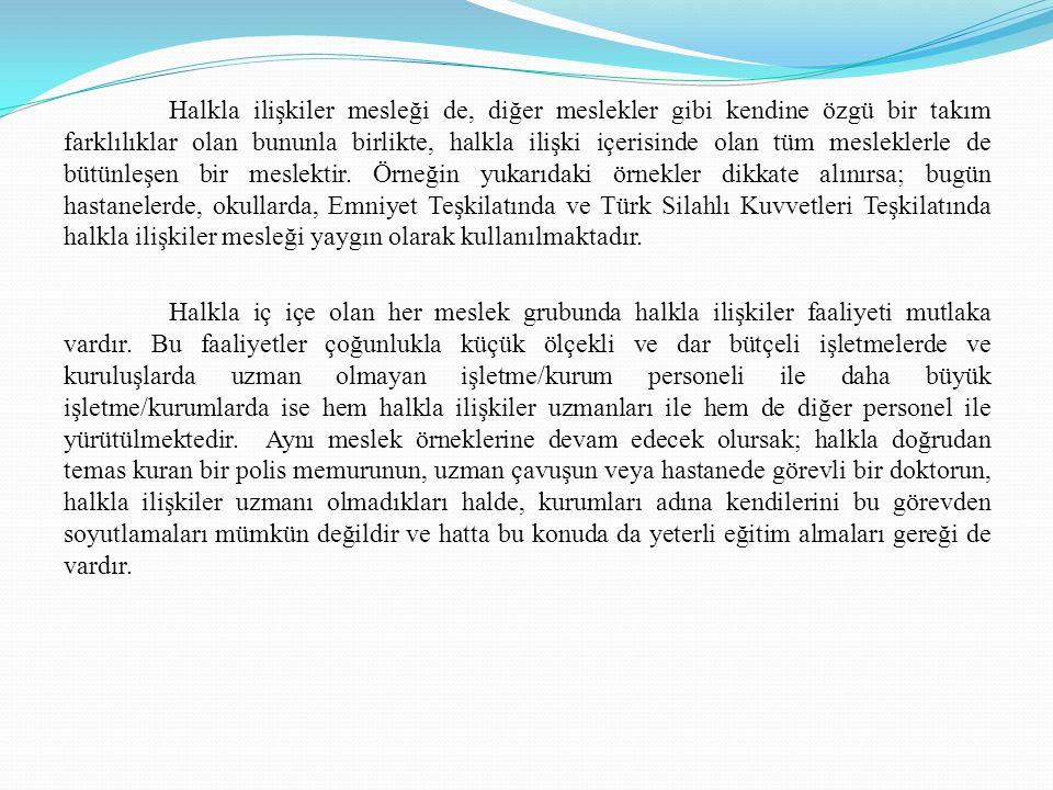 Halkla ilişkiler mesleği de, diğer meslekler gibi kendine özgü bir takım farklılıklar olan bununla birlikte, halkla ilişki içerisinde olan tüm mesleklerle de bütünleşen bir meslektir. Örneğin yukarıdaki örnekler dikkate alınırsa; bugün hastanelerde, okullarda, Emniyet Teşkilatında ve Türk Silahlı Kuvvetleri Teşkilatında halkla ilişkiler mesleği yaygın olarak kullanılmaktadır.