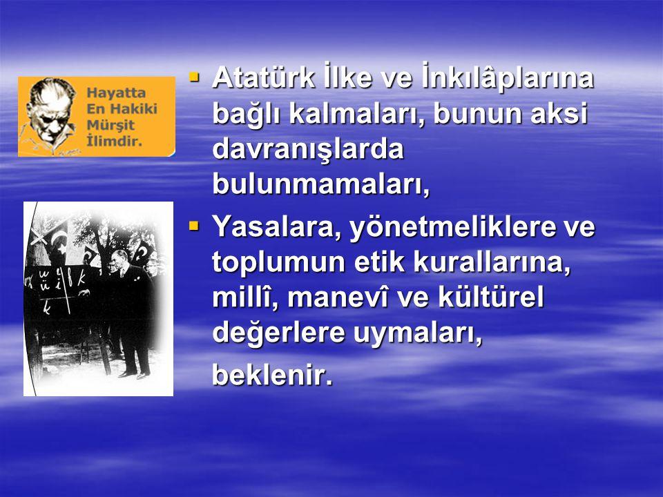 Atatürk İlke ve İnkılâplarına bağlı kalmaları, bunun aksi davranışlarda bulunmamaları,