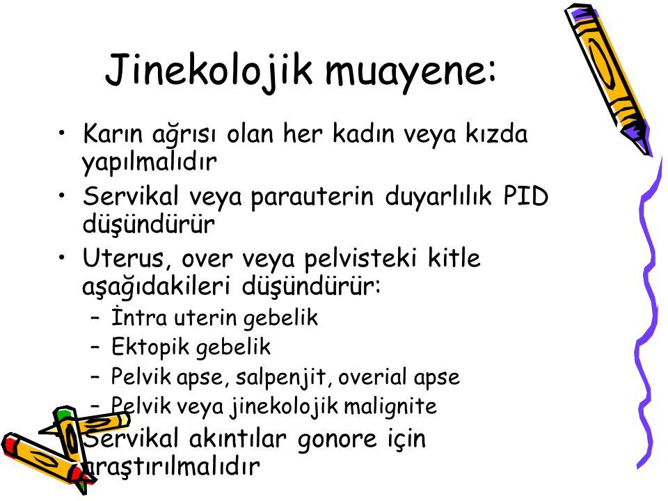 Jinekolojik muayene: Karın ağrısı olan her kadın veya kızda yapılmalıdır. Servikal veya parauterin duyarlılık PID düşündürür.