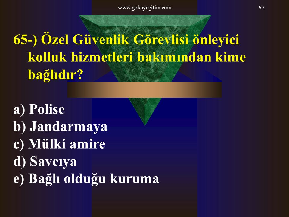 www.gokayegitim.com 65-) Özel Güvenlik Görevlisi önleyici kolluk hizmetleri bakımından kime bağlıdır