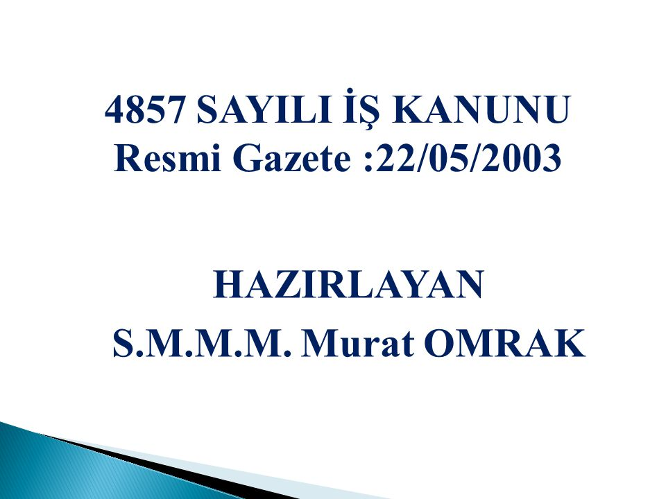 4857 SAYILI İŞ KANUNU Resmi Gazete :22/05/2003 HAZIRLAYAN S.M.M.M. Murat OMRAK