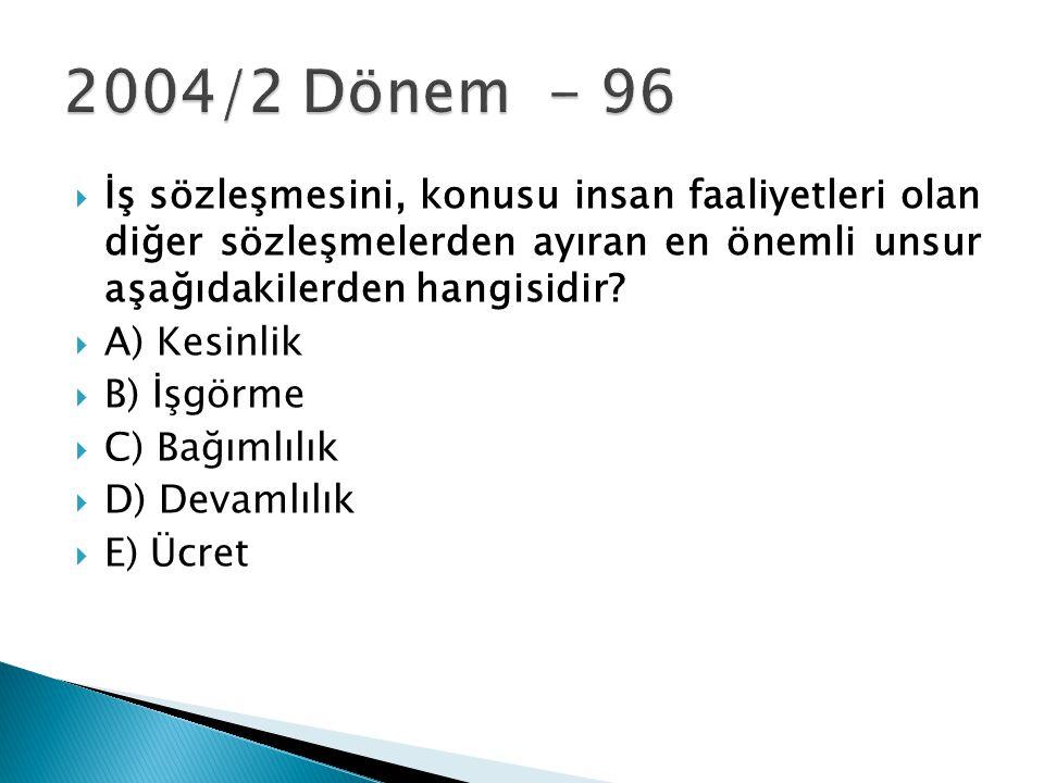 2004/2 Dönem - 96 İş sözleşmesini, konusu insan faaliyetleri olan diğer sözleşmelerden ayıran en önemli unsur aşağıdakilerden hangisidir