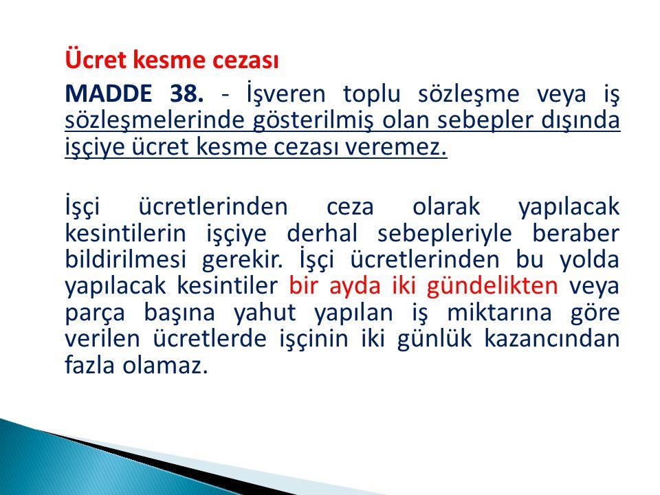 Ücret kesme cezası MADDE 38. - İşveren toplu sözleşme veya iş sözleşmelerinde gösterilmiş olan sebepler dışında işçiye ücret kesme cezası veremez.