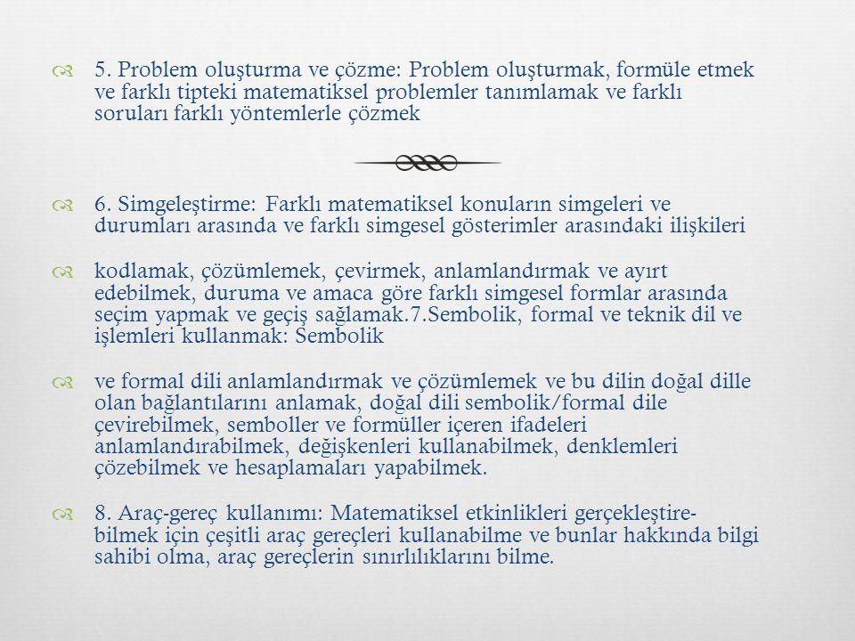 5. Problem oluşturma ve çözme: Problem oluşturmak, formüle etmek ve farklı tipteki matematiksel problemler tanımlamak ve farklı soruları farklı yöntemlerle çözmek