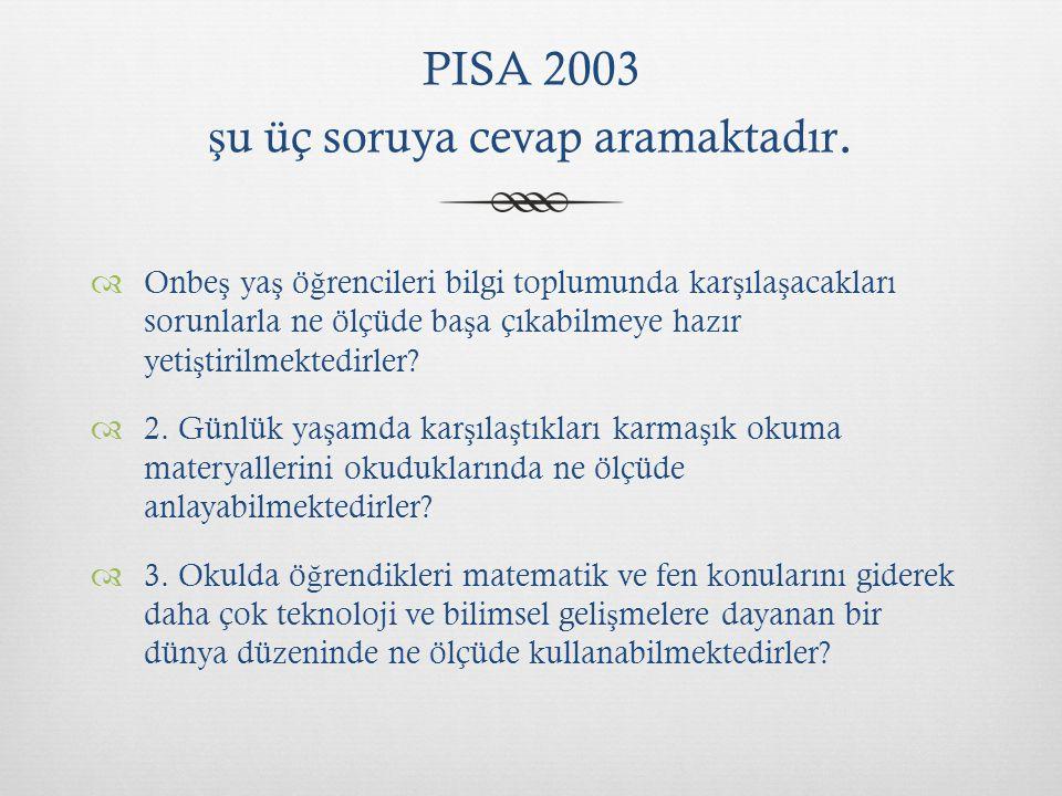 PISA 2003 şu üç soruya cevap aramaktadır.