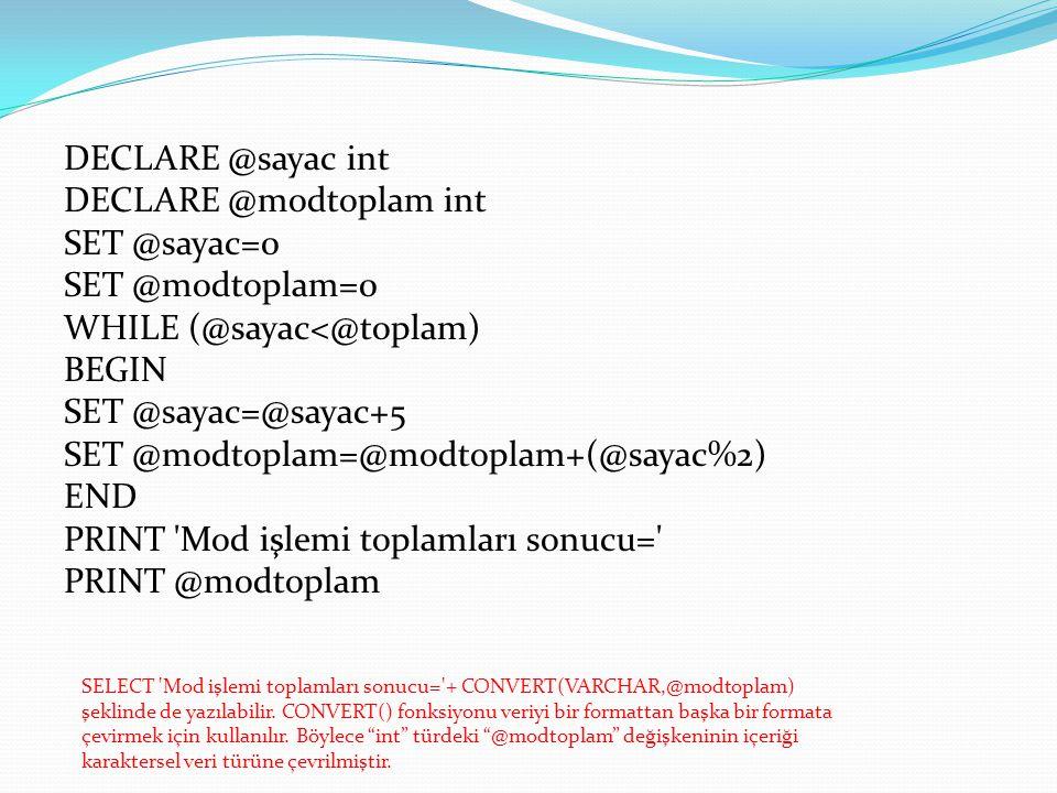 DECLARE @sayac int DECLARE @modtoplam int SET @sayac=0 SET @modtoplam=0 WHILE (@sayac<@toplam) BEGIN SET @sayac=@sayac+5 SET @modtoplam=@modtoplam+(@sayac%2) END PRINT Mod işlemi toplamları sonucu= PRINT @modtoplam