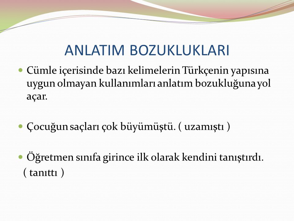 ANLATIM BOZUKLUKLARI Cümle içerisinde bazı kelimelerin Türkçenin yapısına uygun olmayan kullanımları anlatım bozukluğuna yol açar.