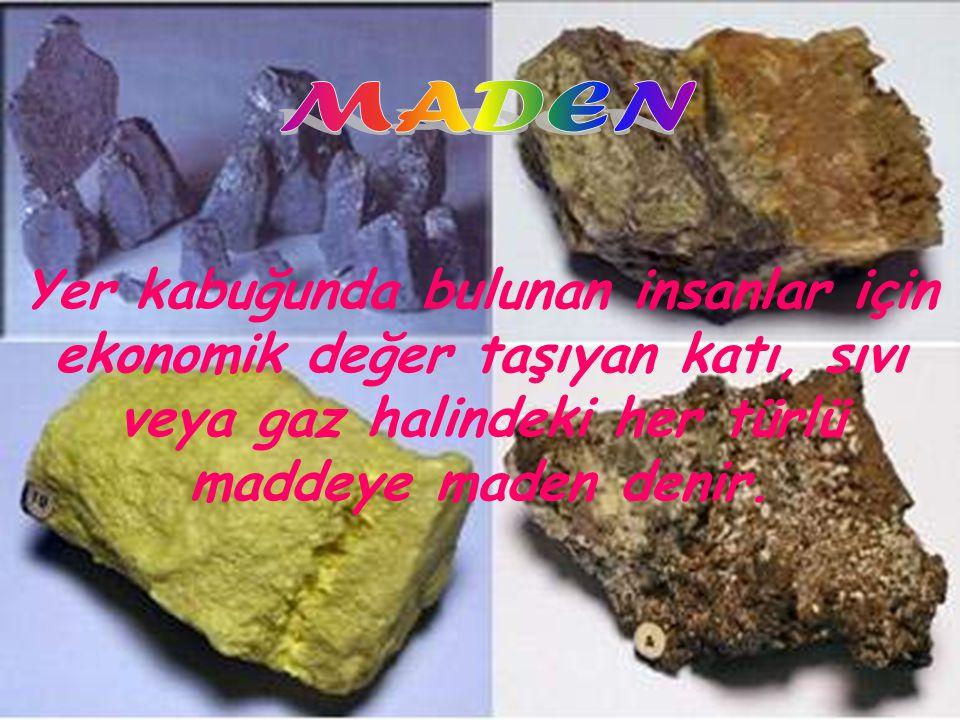 MADEN Yer kabuğunda bulunan insanlar için ekonomik değer taşıyan katı, sıvı veya gaz halindeki her türlü maddeye maden denir.