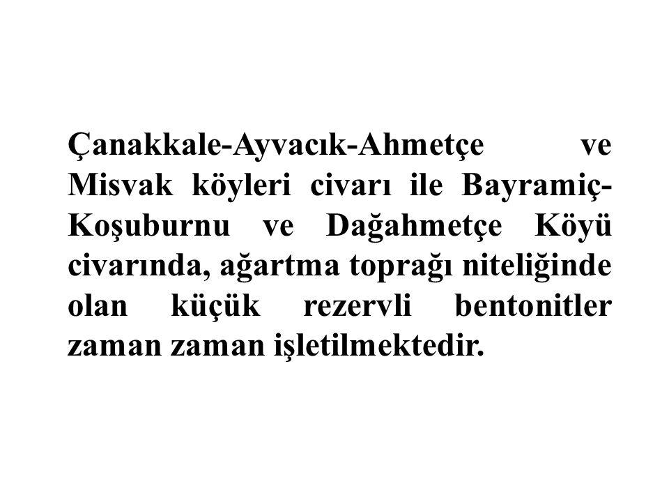Çanakkale-Ayvacık-Ahmetçe ve Misvak köyleri civarı ile Bayramiç-Koşuburnu ve Dağahmetçe Köyü civarında, ağartma toprağı niteliğinde olan küçük rezervli bentonitler zaman zaman işletilmektedir.