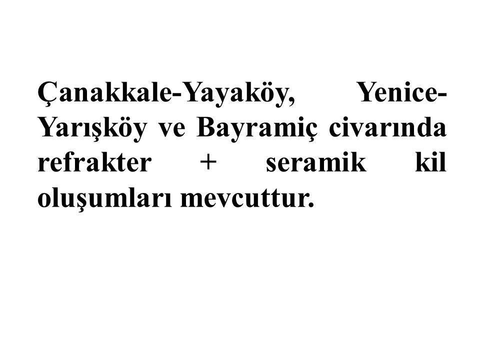 Çanakkale-Yayaköy, Yenice-Yarışköy ve Bayramiç civarında refrakter + seramik kil oluşumları mevcuttur.