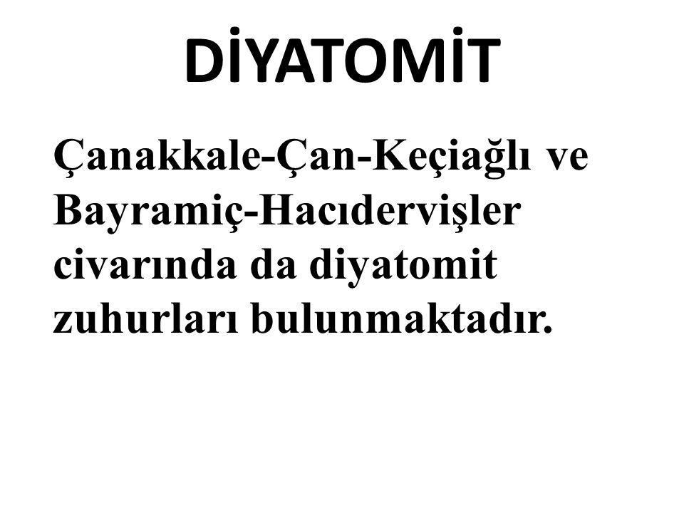 DİYATOMİT Çanakkale-Çan-Keçiağlı ve Bayramiç-Hacıdervişler civarında da diyatomit zuhurları bulunmaktadır.