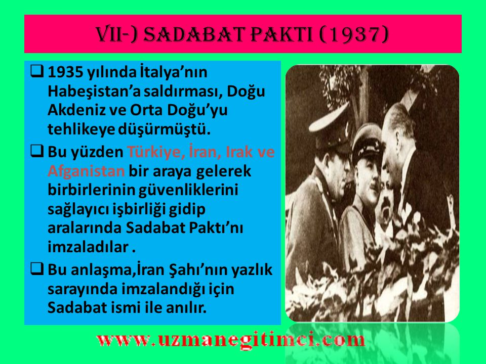 VII-) SADABAT PAKTI (1937) 1935 yılında İtalya'nın Habeşistan'a saldırması, Doğu Akdeniz ve Orta Doğu'yu tehlikeye düşürmüştü.