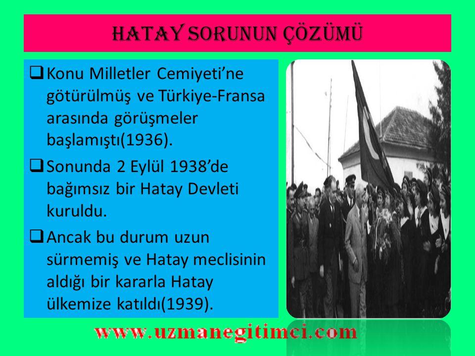 HATAY SORUNUN ÇÖZÜMÜ Konu Milletler Cemiyeti'ne götürülmüş ve Türkiye-Fransa arasında görüşmeler başlamıştı(1936).