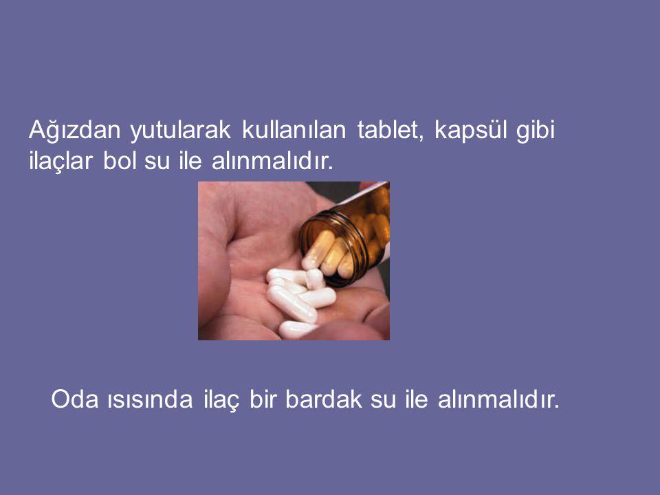 Ağızdan yutularak kullanılan tablet, kapsül gibi ilaçlar bol su ile alınmalıdır.