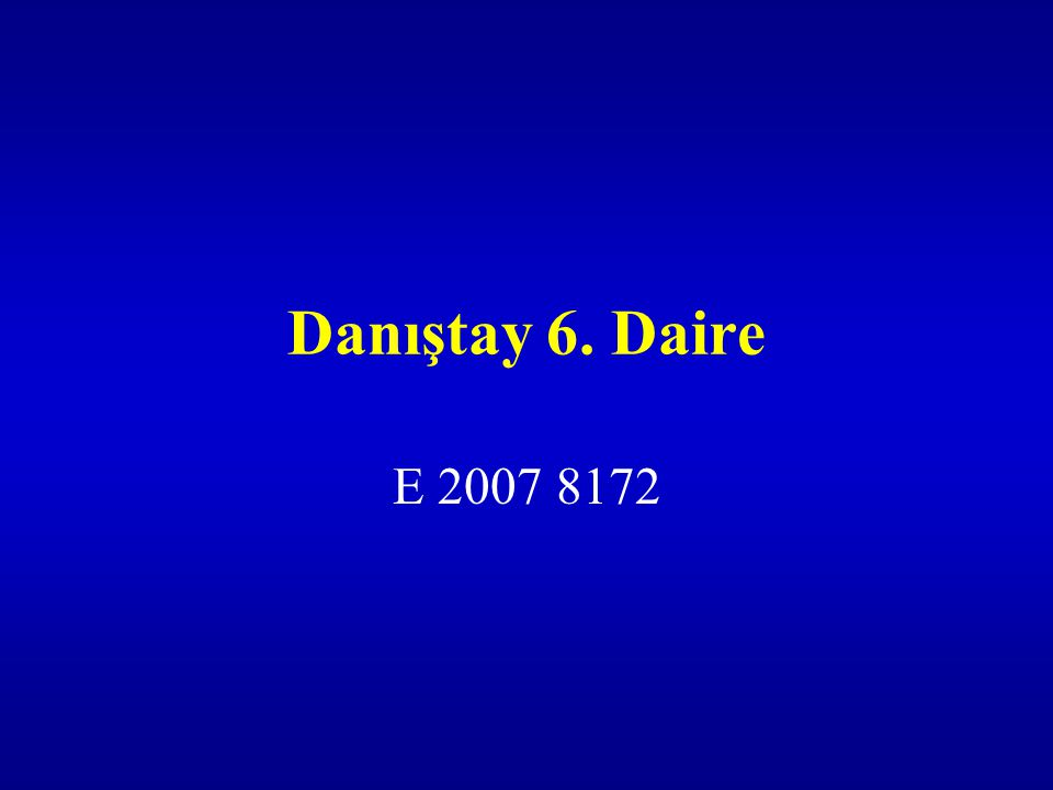 Danıştay 6. Daire E 2007 8172