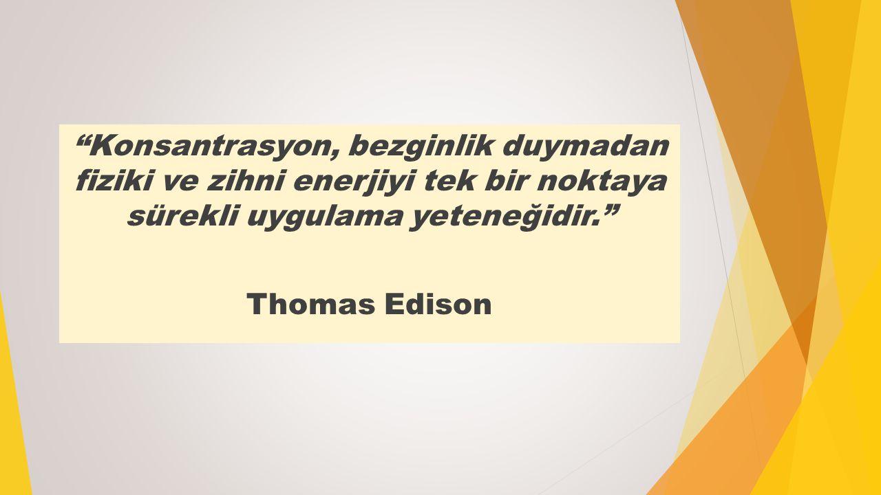 Konsantrasyon, bezginlik duymadan fiziki ve zihni enerjiyi tek bir noktaya sürekli uygulama yeteneğidir. Thomas Edison