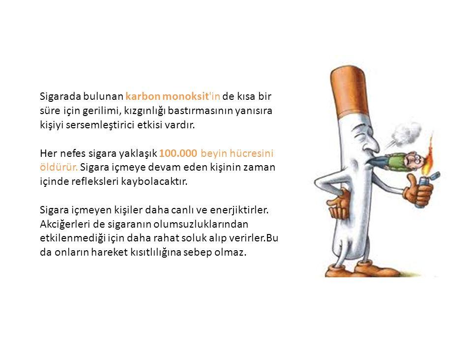 Sigarada bulunan karbon monoksit in de kısa bir süre için gerilimi, kızgınlığı bastırmasının yanısıra kişiyi sersemleştirici etkisi vardır.
