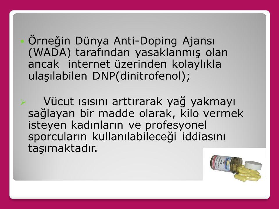 Örneğin Dünya Anti-Doping Ajansı (WADA) tarafından yasaklanmış olan ancak internet üzerinden kolaylıkla ulaşılabilen DNP(dinitrofenol);