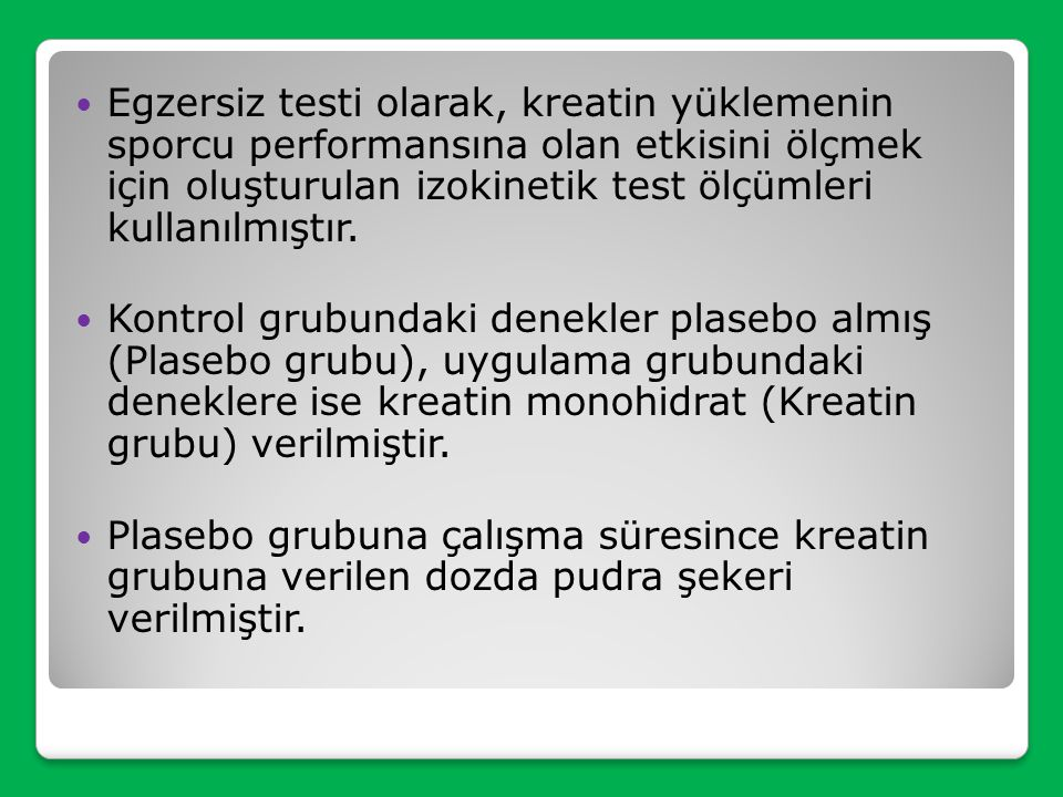 Egzersiz testi olarak, kreatin yüklemenin sporcu performansına olan etkisini ölçmek için oluşturulan izokinetik test ölçümleri kullanılmıştır.