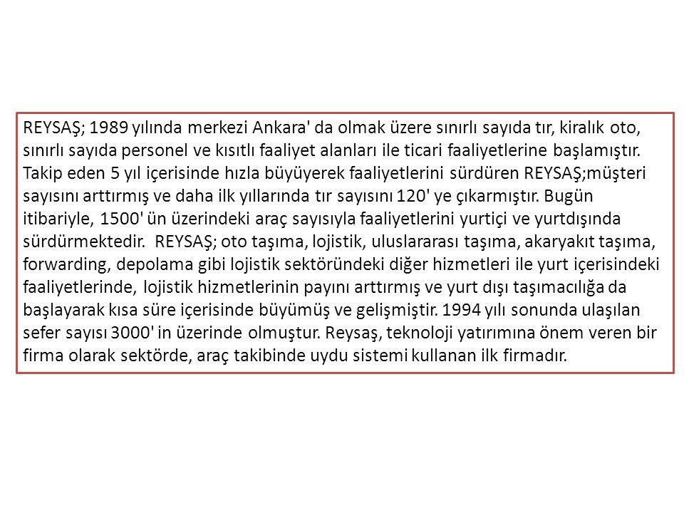 REYSAŞ; 1989 yılında merkezi Ankara da olmak üzere sınırlı sayıda tır, kiralık oto, sınırlı sayıda personel ve kısıtlı faaliyet alanları ile ticari faaliyetlerine başlamıştır. Takip eden 5 yıl içerisinde hızla büyüyerek faaliyetlerini sürdüren REYSAŞ;müşteri sayısını arttırmış ve daha ilk yıllarında tır sayısını 120 ye çıkarmıştır. Bugün itibariyle, 1500 ün üzerindeki araç sayısıyla faaliyetlerini yurtiçi ve yurtdışında sürdürmektedir. REYSAŞ; oto taşıma, lojistik, uluslararası taşıma, akaryakıt taşıma, forwarding, depolama gibi lojistik sektöründeki diğer hizmetleri ile yurt içerisindeki faaliyetlerinde, lojistik hizmetlerinin payını arttırmış ve yurt dışı taşımacılığa da başlayarak kısa süre içerisinde büyümüş ve gelişmiştir. 1994 yılı sonunda ulaşılan sefer sayısı 3000 in üzerinde olmuştur. Reysaş, teknoloji yatırımına önem veren bir firma olarak sektörde, araç takibinde uydu sistemi kullanan ilk firmadır.