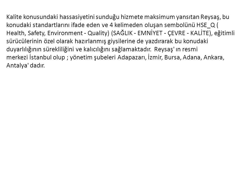 Kalite konusundaki hassasiyetini sunduğu hizmete maksimum yansıtan Reysaş, bu konudaki standartlarını ifade eden ve 4 kelimeden oluşan sembolünü HSE_Q ( Health, Safety, Environment - Quality) (SAĞLIK - EMNİYET - ÇEVRE - KALİTE), eğitimli sürücülerinin özel olarak hazırlanmış giysilerine de yazdırarak bu konudaki duyarlılığının sürekliliğini ve kalıcılığını sağlamaktadır. Reysaş ın resmi merkezi İstanbul olup ; yönetim şubeleri Adapazarı, İzmir, Bursa, Adana, Ankara, Antalya dadır.