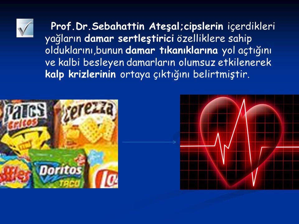 Prof.Dr.Sebahattin Ateşal;cipslerin içerdikleri yağların damar sertleştirici özelliklere sahip olduklarını,bunun damar tıkanıklarına yol açtığını ve kalbi besleyen damarların olumsuz etkilenerek kalp krizlerinin ortaya çıktığını belirtmiştir.