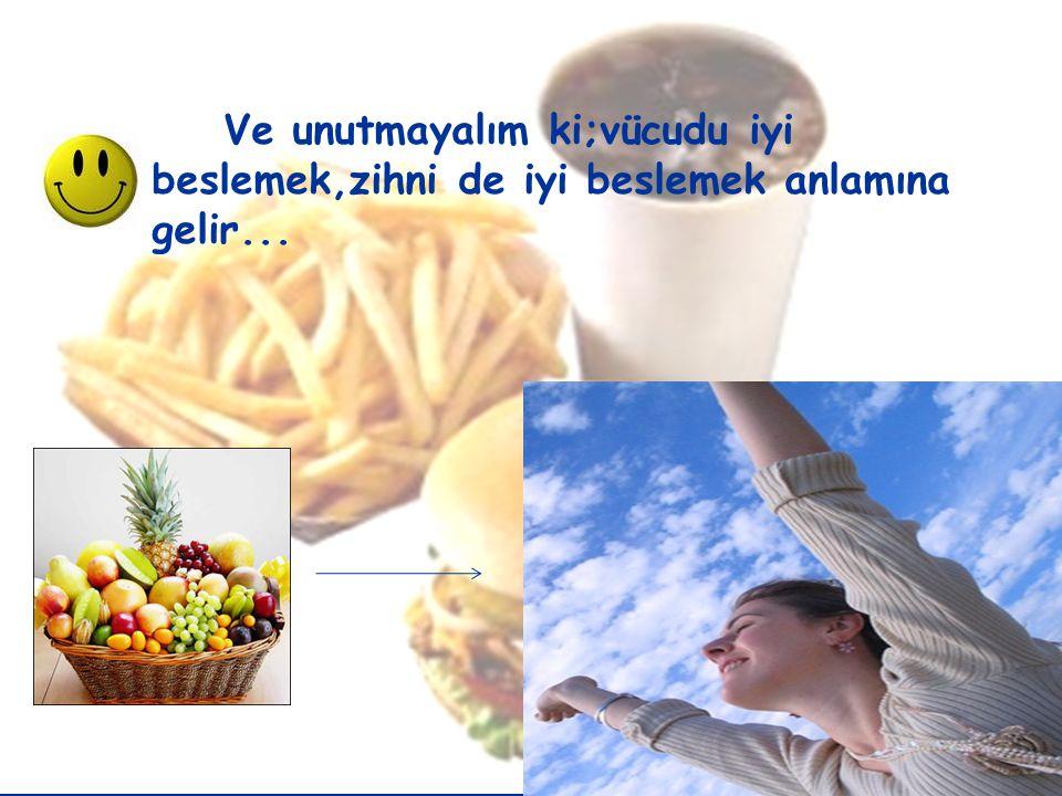 Ve unutmayalım ki;vücudu iyi beslemek,zihni de iyi beslemek anlamına gelir...