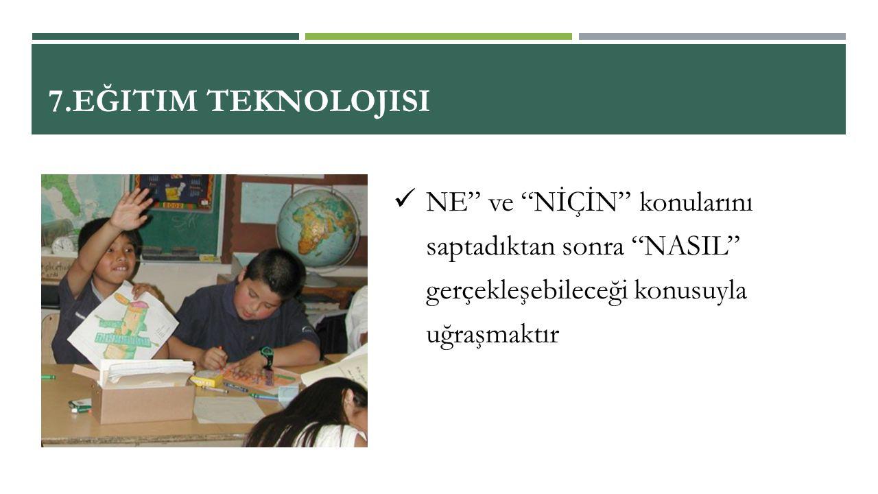 7.Eğitim Teknolojisi NE ve NİÇİN konularını saptadıktan sonra NASIL gerçekleşebileceği konusuyla uğraşmaktır.