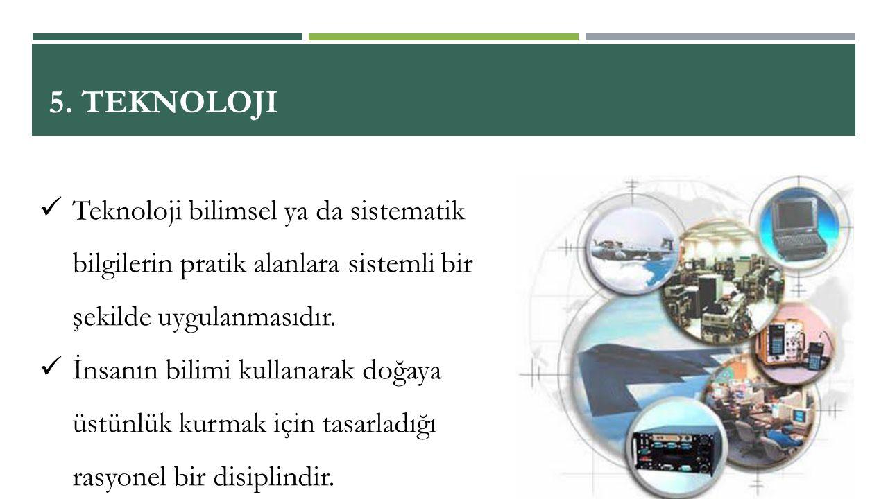 5. Teknoloji Teknoloji bilimsel ya da sistematik bilgilerin pratik alanlara sistemli bir şekilde uygulanmasıdır.