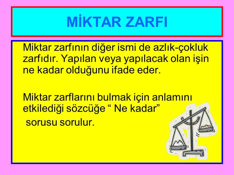 MİKTAR ZARFI Miktar zarfının diğer ismi de azlık-çokluk zarfıdır. Yapılan veya yapılacak olan işin ne kadar olduğunu ifade eder.