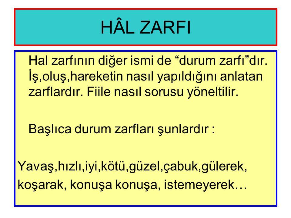HÂL ZARFI Hal zarfının diğer ismi de durum zarfı dır. İş,oluş,hareketin nasıl yapıldığını anlatan zarflardır. Fiile nasıl sorusu yöneltilir.