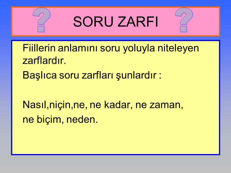 SORU ZARFI Fiillerin anlamını soru yoluyla niteleyen zarflardır.
