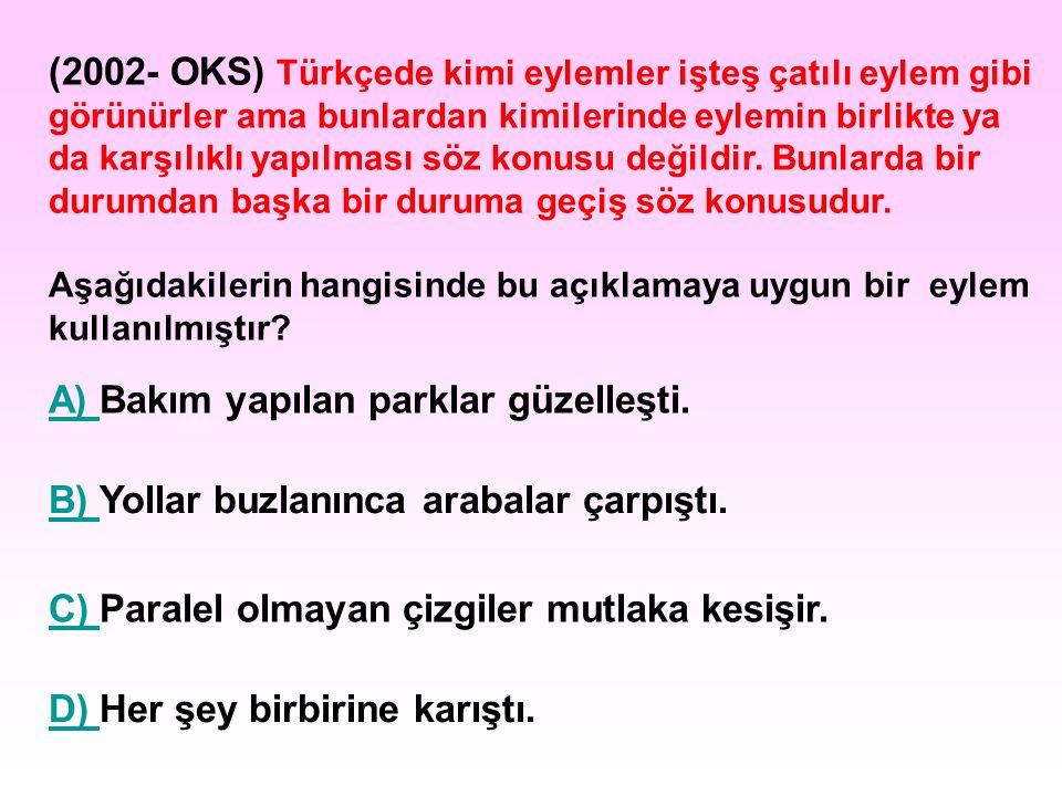 (2002- OKS) Türkçede kimi eylemler işteş çatılı eylem gibi görünürler ama bunlardan kimilerinde eylemin birlikte ya da karşılıklı yapılması söz konusu değildir. Bunlarda bir durumdan başka bir duruma geçiş söz konusudur. Aşağıdakilerin hangisinde bu açıklamaya uygun bir eylem kullanılmıştır