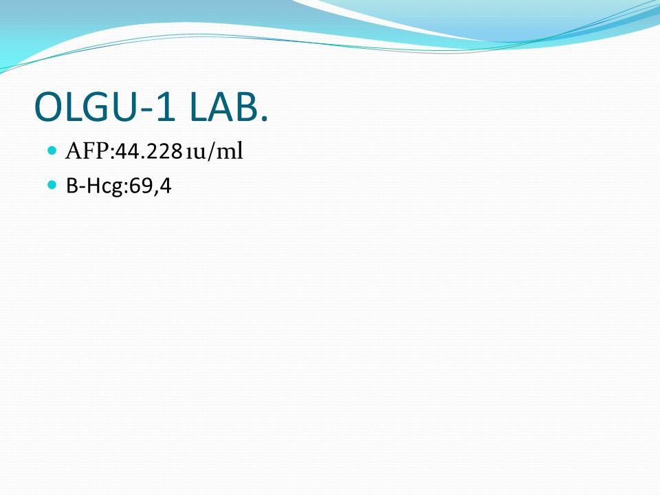 OLGU-1 LAB. AFP:44.228 ıu/ml B-Hcg:69,4